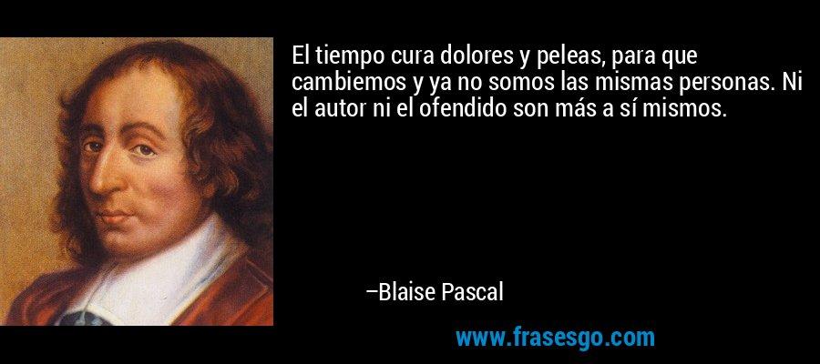 El tiempo cura dolores y peleas, para que cambiemos y ya no somos las mismas personas. Ni el autor ni el ofendido son más a sí mismos. – Blaise Pascal