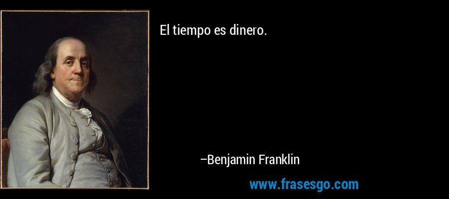 El tiempo es dinero. – Benjamin Franklin