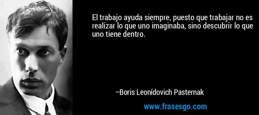El trabajo ayuda siempre, puesto que trabajar no es realizar lo que uno imaginaba, sino descubrir lo que uno tiene dentro. – Boris Leonídovich Pasternak
