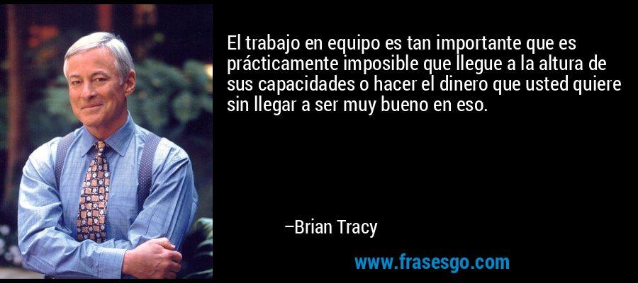 El trabajo en equipo es tan importante que es prácticamente imposible que llegue a la altura de sus capacidades o hacer el dinero que usted quiere sin llegar a ser muy bueno en eso. – Brian Tracy
