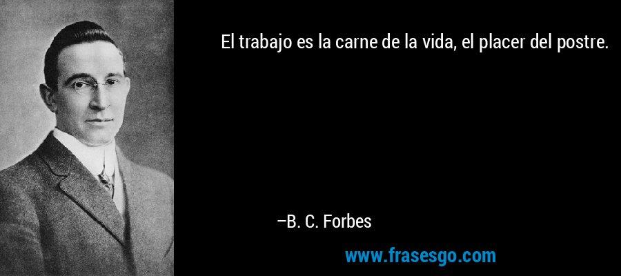 El trabajo es la carne de la vida, el placer del postre. – B. C. Forbes