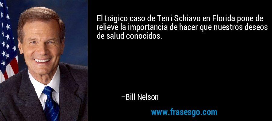 El trágico caso de Terri Schiavo en Florida pone de relieve la importancia de hacer que nuestros deseos de salud conocidos. – Bill Nelson