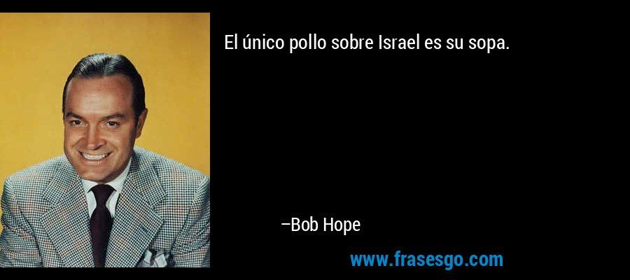 El único pollo sobre Israel es su sopa. – Bob Hope