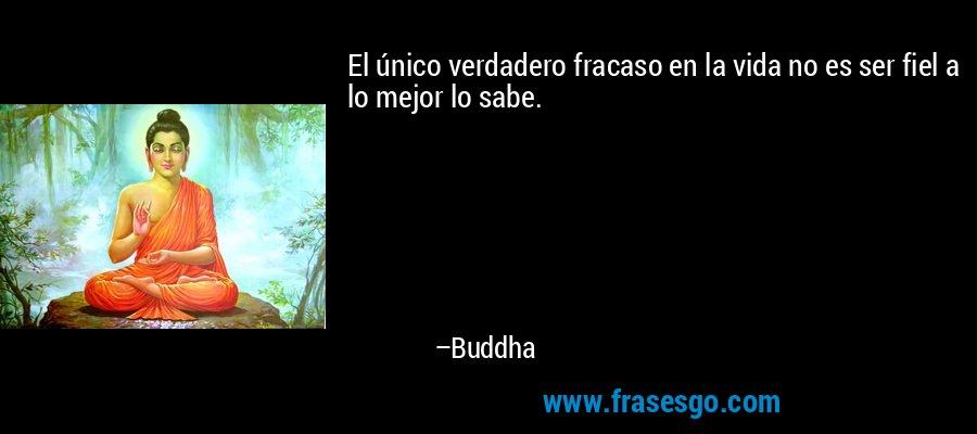 El único verdadero fracaso en la vida no es ser fiel a lo mejor lo sabe. – Buddha