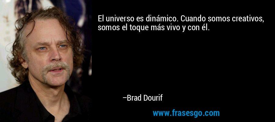 El universo es dinámico. Cuando somos creativos, somos el toque más vivo y con él. – Brad Dourif