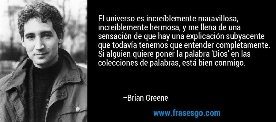 El universo es increíblemente maravillosa, increíblemente hermosa, y me llena de una sensación de que hay una explicación subyacente que todavía tenemos que entender completamente. Si alguien quiere poner la palabra 'Dios' en las colecciones de palabras, está bien conmigo. – Brian Greene