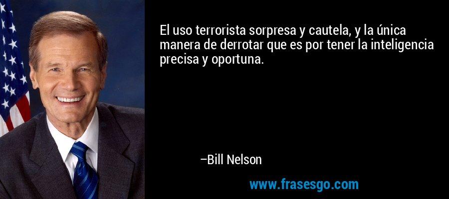 El uso terrorista sorpresa y cautela, y la única manera de derrotar que es por tener la inteligencia precisa y oportuna. – Bill Nelson