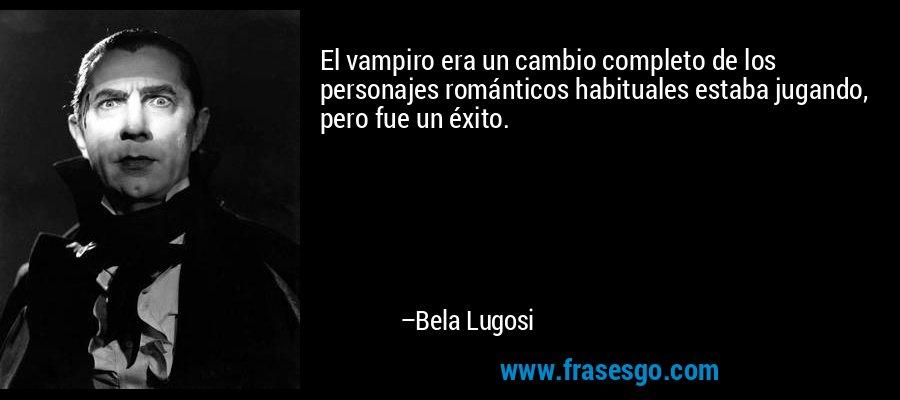 El vampiro era un cambio completo de los personajes románticos habituales estaba jugando, pero fue un éxito. – Bela Lugosi