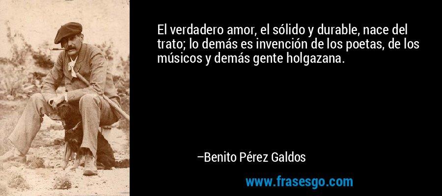 El verdadero amor, el sólido y durable, nace del trato; lo demás es invención de los poetas, de los músicos y demás gente holgazana. – Benito Pérez Galdos