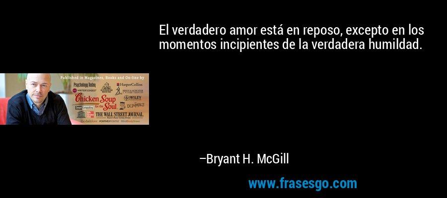 El verdadero amor está en reposo, excepto en los momentos incipientes de la verdadera humildad. – Bryant H. McGill