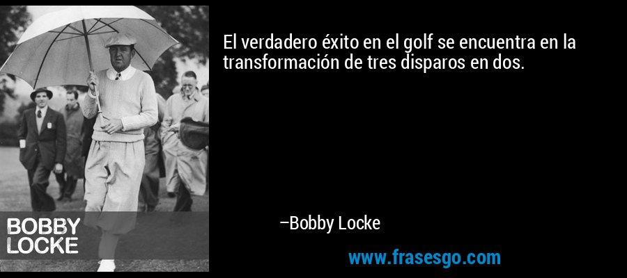 El verdadero éxito en el golf se encuentra en la transformación de tres disparos en dos. – Bobby Locke
