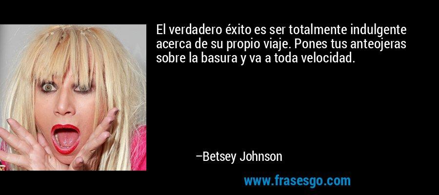 El verdadero éxito es ser totalmente indulgente acerca de su propio viaje. Pones tus anteojeras sobre la basura y va a toda velocidad. – Betsey Johnson
