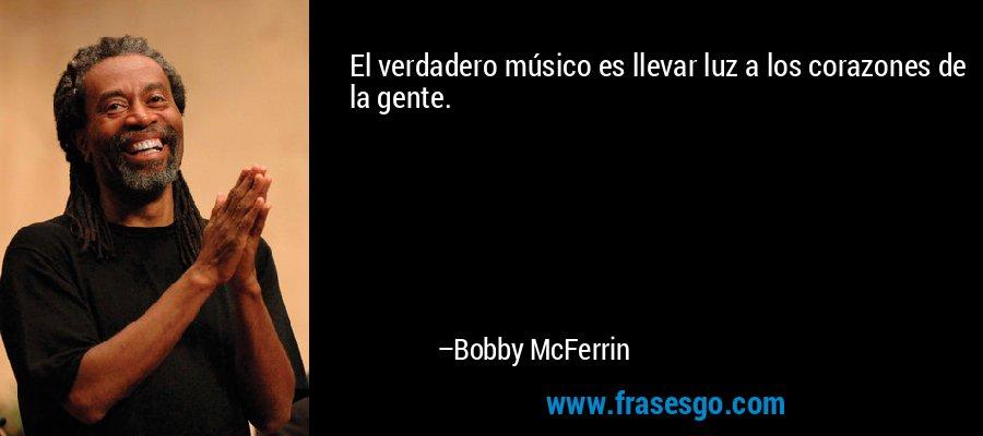 El verdadero músico es llevar luz a los corazones de la gente. – Bobby McFerrin