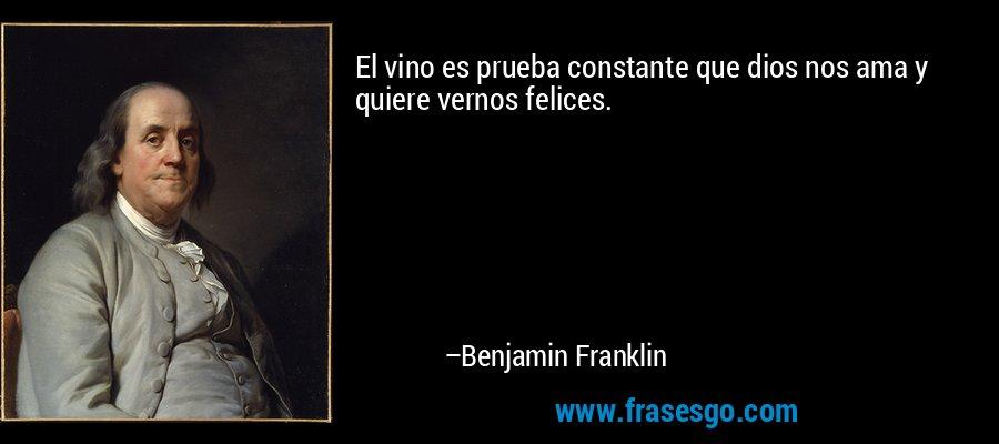 El vino es prueba constante que dios nos ama y quiere vernos felices. – Benjamin Franklin