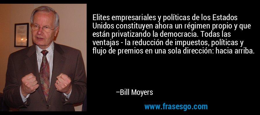 Elites empresariales y políticas de los Estados Unidos constituyen ahora un régimen propio y que están privatizando la democracia. Todas las ventajas - la reducción de impuestos, políticas y flujo de premios en una sola dirección: hacia arriba. – Bill Moyers