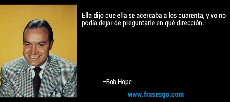 Ella dijo que ella se acercaba a los cuarenta, y yo no podía dejar de preguntarle en qué dirección. – Bob Hope