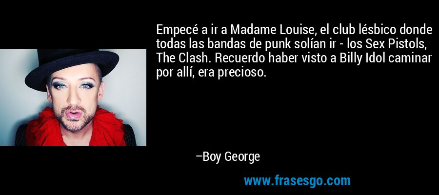 Empecé a ir a Madame Louise, el club lésbico donde todas las bandas de punk solían ir - los Sex Pistols, The Clash. Recuerdo haber visto a Billy Idol caminar por allí, era precioso. – Boy George