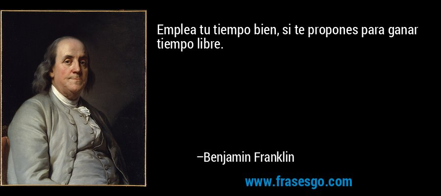 Emplea tu tiempo bien, si te propones para ganar tiempo libre. – Benjamin Franklin