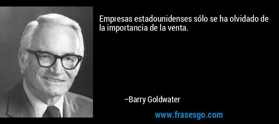 Empresas estadounidenses sólo se ha olvidado de la importancia de la venta. – Barry Goldwater