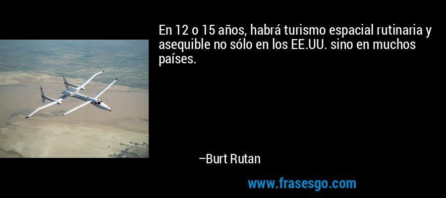 En 12 o 15 años, habrá turismo espacial rutinaria y asequible no sólo en los EE.UU. sino en muchos países. – Burt Rutan