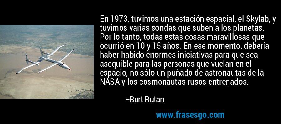 En 1973, tuvimos una estación espacial, el Skylab, y tuvimos varias sondas que suben a los planetas. Por lo tanto, todas estas cosas maravillosas que ocurrió en 10 y 15 años. En ese momento, debería haber habido enormes iniciativas para que sea asequible para las personas que vuelan en el espacio, no sólo un puñado de astronautas de la NASA y los cosmonautas rusos entrenados. – Burt Rutan