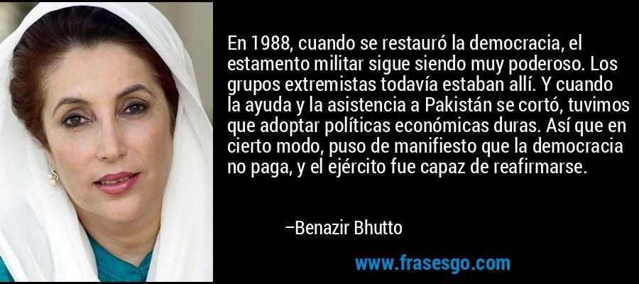 En 1988, cuando se restauró la democracia, el estamento militar sigue siendo muy poderoso. Los grupos extremistas todavía estaban allí. Y cuando la ayuda y la asistencia a Pakistán se cortó, tuvimos que adoptar políticas económicas duras. Así que en cierto modo, puso de manifiesto que la democracia no paga, y el ejército fue capaz de reafirmarse. – Benazir Bhutto