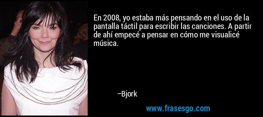 En 2008, yo estaba más pensando en el uso de la pantalla táctil para escribir las canciones. A partir de ahí empecé a pensar en cómo me visualicé música. – Bjork
