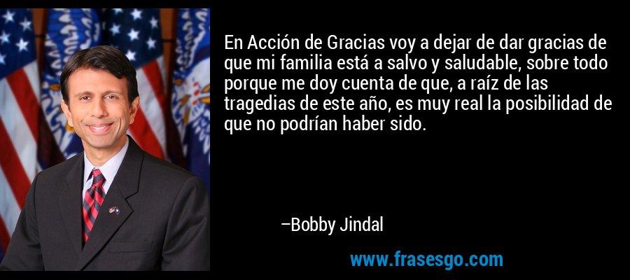 En Acción de Gracias voy a dejar de dar gracias de que mi familia está a salvo y saludable, sobre todo porque me doy cuenta de que, a raíz de las tragedias de este año, es muy real la posibilidad de que no podrían haber sido. – Bobby Jindal