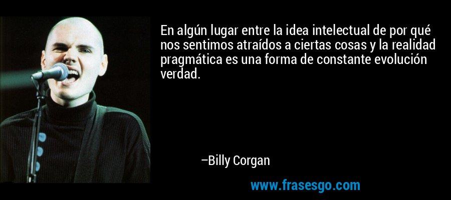 En algún lugar entre la idea intelectual de por qué nos sentimos atraídos a ciertas cosas y la realidad pragmática es una forma de constante evolución verdad. – Billy Corgan