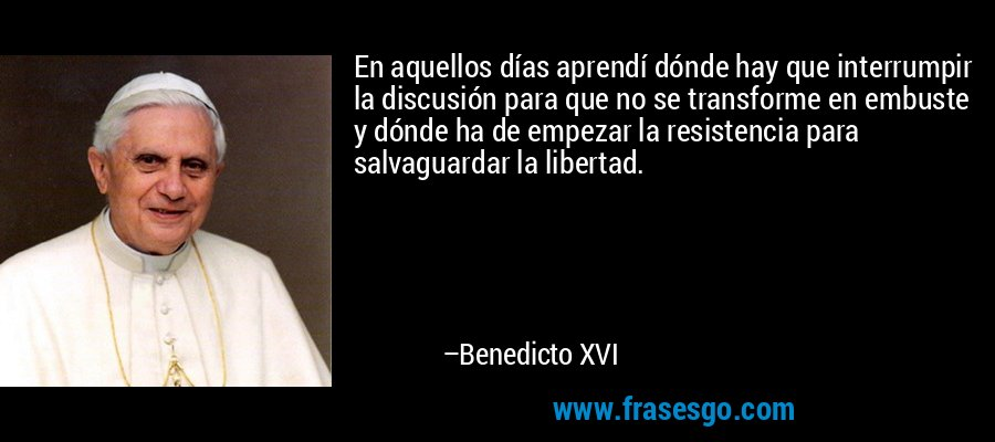 En aquellos días aprendí dónde hay que interrumpir la discusión para que no se transforme en embuste y dónde ha de empezar la resistencia para salvaguardar la libertad. – Benedicto XVI