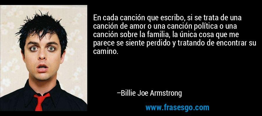En cada canción que escribo, si se trata de una canción de amor o una canción política o una canción sobre la familia, la única cosa que me parece se siente perdido y tratando de encontrar su camino. – Billie Joe Armstrong