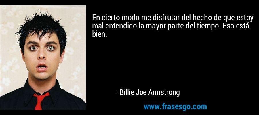 En cierto modo me disfrutar del hecho de que estoy mal entendido la mayor parte del tiempo. Eso está bien. – Billie Joe Armstrong