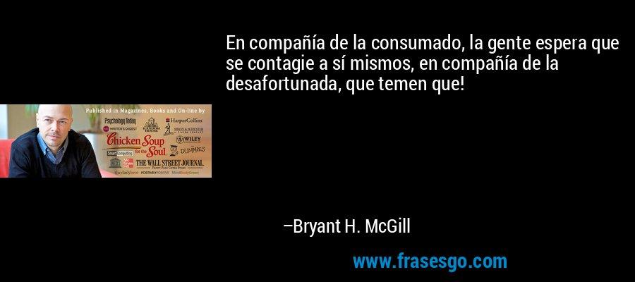 En compañía de la consumado, la gente espera que se contagie a sí mismos, en compañía de la desafortunada, que temen que! – Bryant H. McGill
