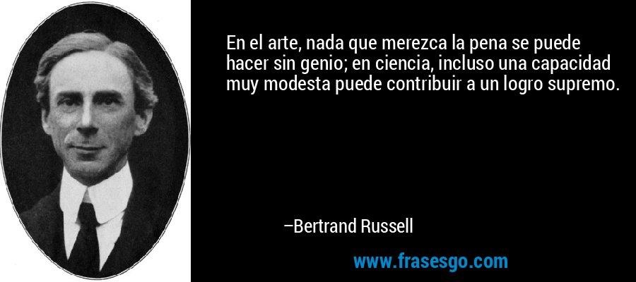 En el arte, nada que merezca la pena se puede hacer sin genio; en ciencia, incluso una capacidad muy modesta puede contribuir a un logro supremo. – Bertrand Russell