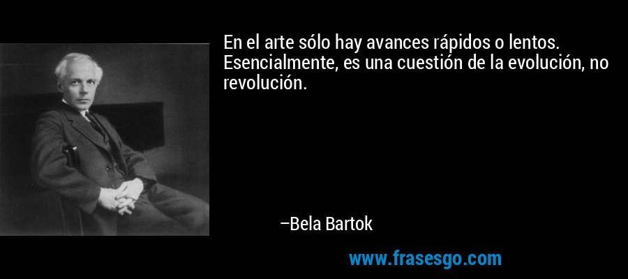 En el arte sólo hay avances rápidos o lentos. Esencialmente, es una cuestión de la evolución, no revolución. – Bela Bartok