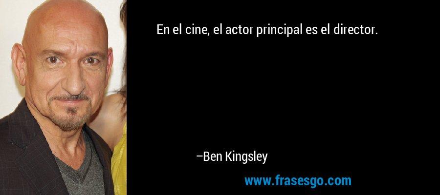 En el cine, el actor principal es el director. – Ben Kingsley