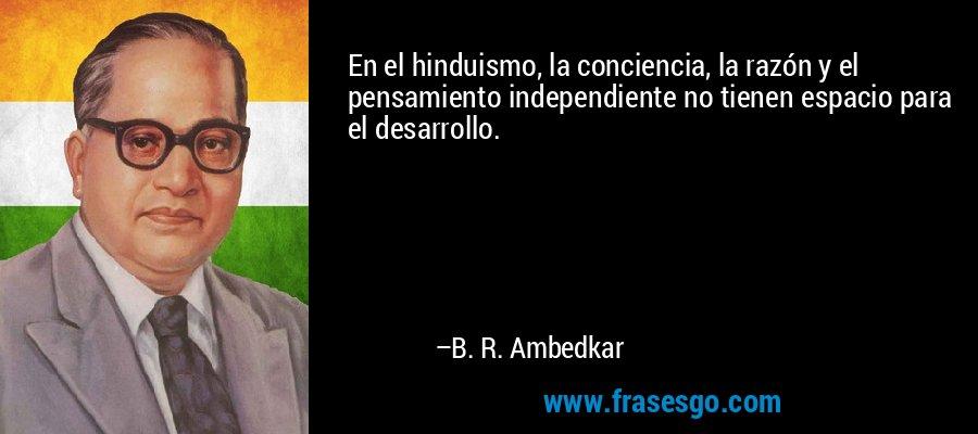 En el hinduismo, la conciencia, la razón y el pensamiento independiente no tienen espacio para el desarrollo. – B. R. Ambedkar