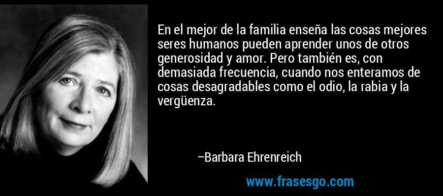 En el mejor de la familia enseña las cosas mejores seres humanos pueden aprender unos de otros generosidad y amor. Pero también es, con demasiada frecuencia, cuando nos enteramos de cosas desagradables como el odio, la rabia y la vergüenza. – Barbara Ehrenreich