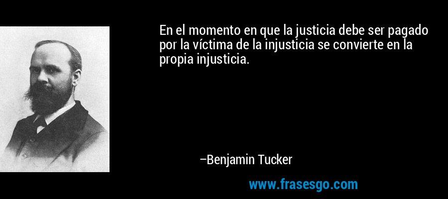 En el momento en que la justicia debe ser pagado por la víctima de la injusticia se convierte en la propia injusticia. – Benjamin Tucker