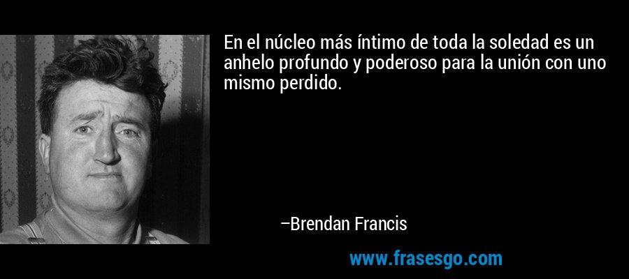En el núcleo más íntimo de toda la soledad es un anhelo profundo y poderoso para la unión con uno mismo perdido. – Brendan Francis