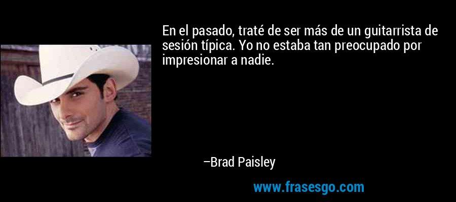 En el pasado, traté de ser más de un guitarrista de sesión típica. Yo no estaba tan preocupado por impresionar a nadie. – Brad Paisley