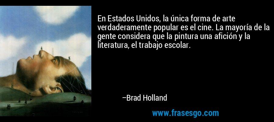 En Estados Unidos, la única forma de arte verdaderamente popular es el cine. La mayoría de la gente considera que la pintura una afición y la literatura, el trabajo escolar. – Brad Holland