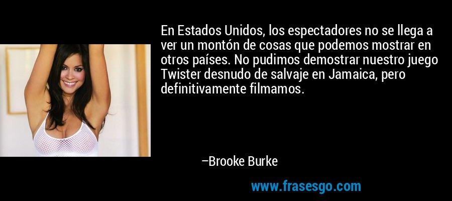 En Estados Unidos, los espectadores no se llega a ver un montón de cosas que podemos mostrar en otros países. No pudimos demostrar nuestro juego Twister desnudo de salvaje en Jamaica, pero definitivamente filmamos. – Brooke Burke