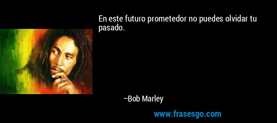 En este futuro prometedor no puedes olvidar tu pasado. – Bob Marley