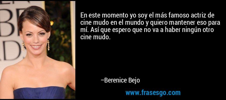 En este momento yo soy el más famoso actriz de cine mudo en el mundo y quiero mantener eso para mí. Así que espero que no va a haber ningún otro cine mudo. – Berenice Bejo