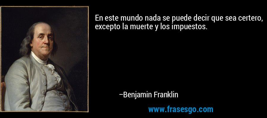 En este mundo nada se puede decir que sea certero, excepto la muerte y los impuestos. – Benjamin Franklin
