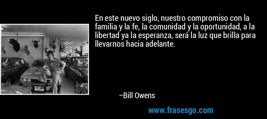 En este nuevo siglo, nuestro compromiso con la familia y la fe, la comunidad y la oportunidad, a la libertad ya la esperanza, será la luz que brilla para llevarnos hacia adelante. – Bill Owens