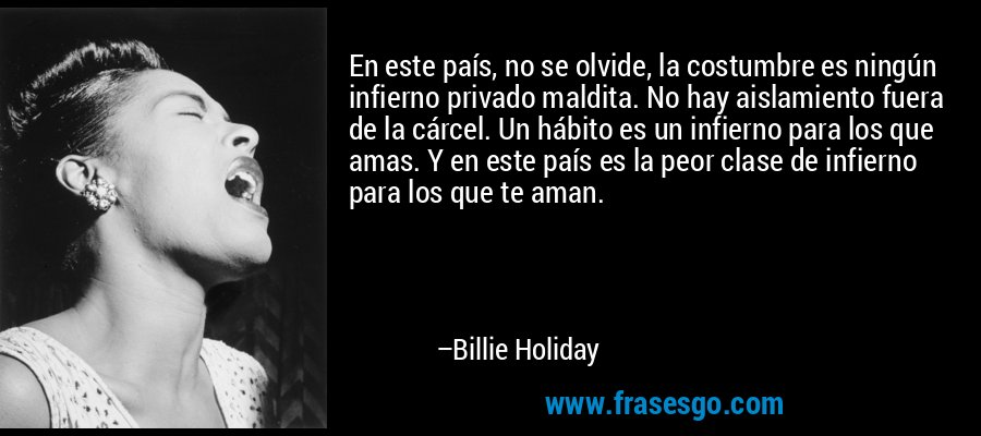 En este país, no se olvide, la costumbre es ningún infierno privado maldita. No hay aislamiento fuera de la cárcel. Un hábito es un infierno para los que amas. Y en este país es la peor clase de infierno para los que te aman. – Billie Holiday