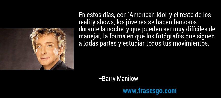 En estos días, con 'American Idol' y el resto de los reality shows, los jóvenes se hacen famosos durante la noche, y que pueden ser muy difíciles de manejar, la forma en que los fotógrafos que siguen a todas partes y estudiar todos tus movimientos. – Barry Manilow