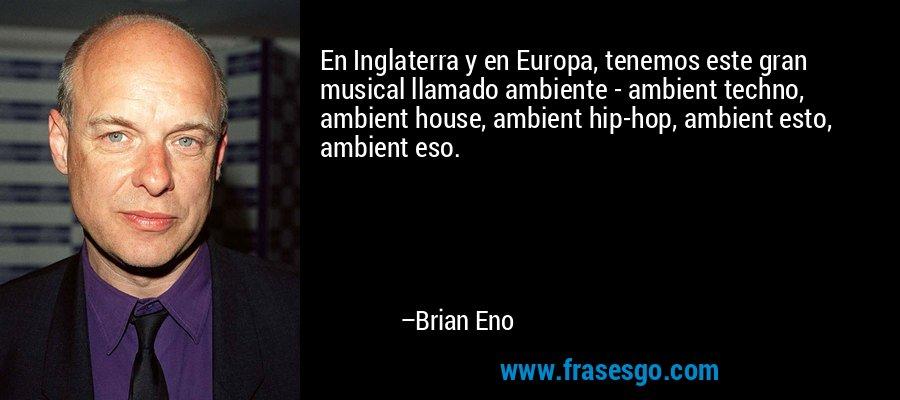En Inglaterra y en Europa, tenemos este gran musical llamado ambiente - ambient techno, ambient house, ambient hip-hop, ambient esto, ambient eso. – Brian Eno
